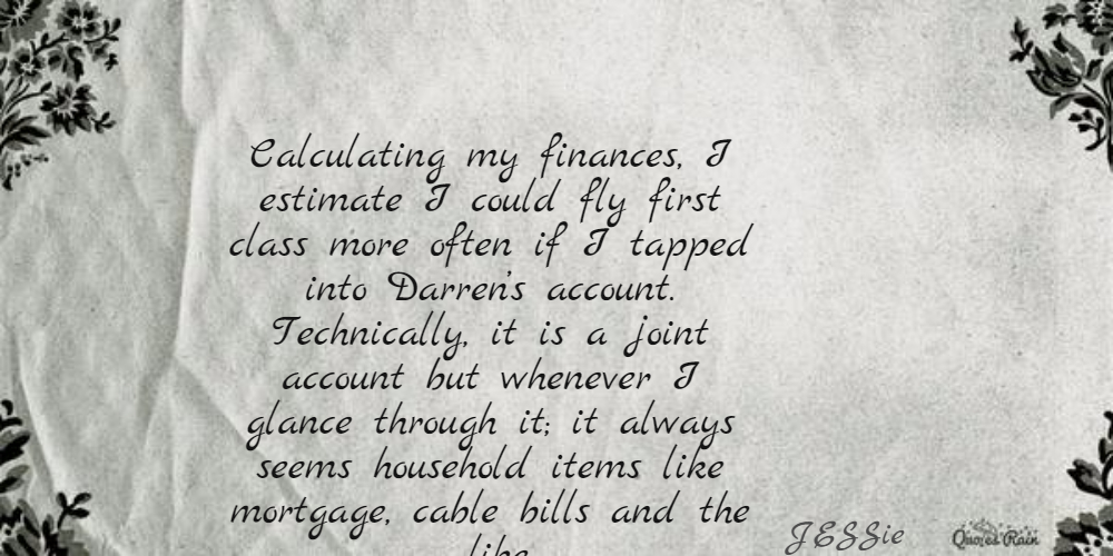Calculating my finances, I estimate I could fly first class more often if I tapped into Darren's account. Technically, it is a joint account but whenever I glance through it; it always seems household items like mortgage, cable bills and the like.