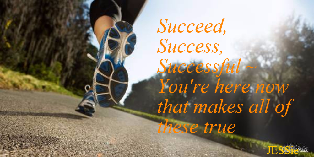 Succeed, Success, Successful ~ You're here now that makes all of these true