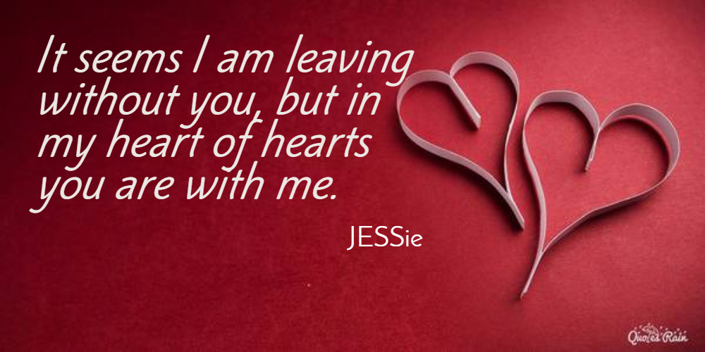 It seems I am leaving without you, but in my heart of hearts you are there.