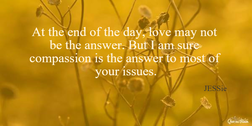 At the end of the day, love may not be the answer. But I am sure compassion is the answer to most of your issues.